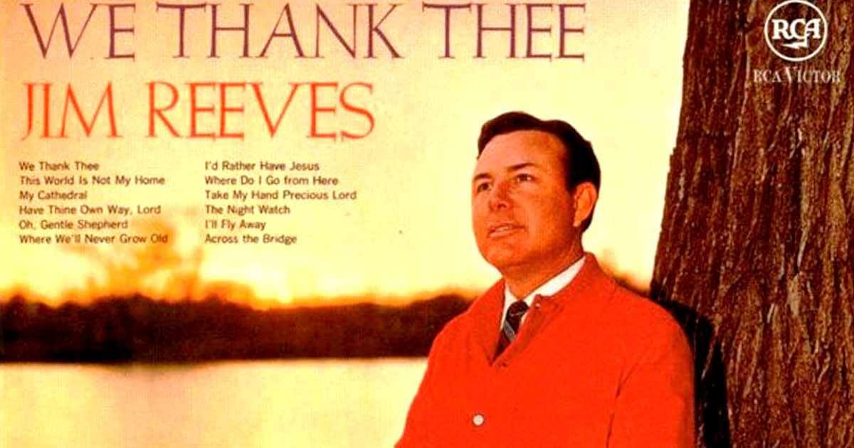 We Thank Thee A Song Made To Appreciate Everything In Life Jim Reeves How Are You Feeling Songs