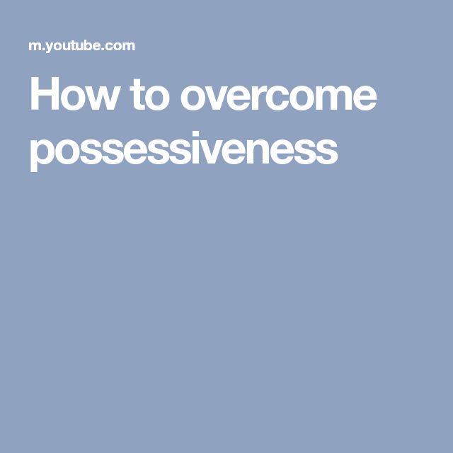 How to overcome possessiveness