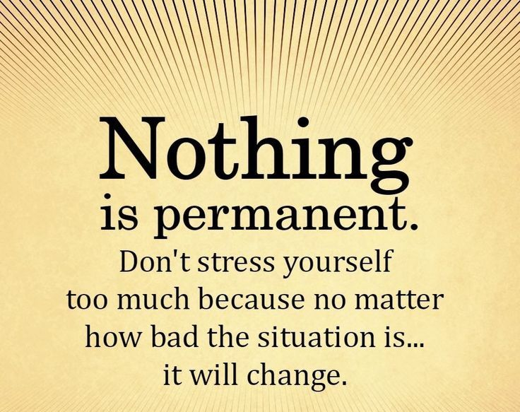 """Nothing Is Permanent. Don't Stress Yourself Too Much"