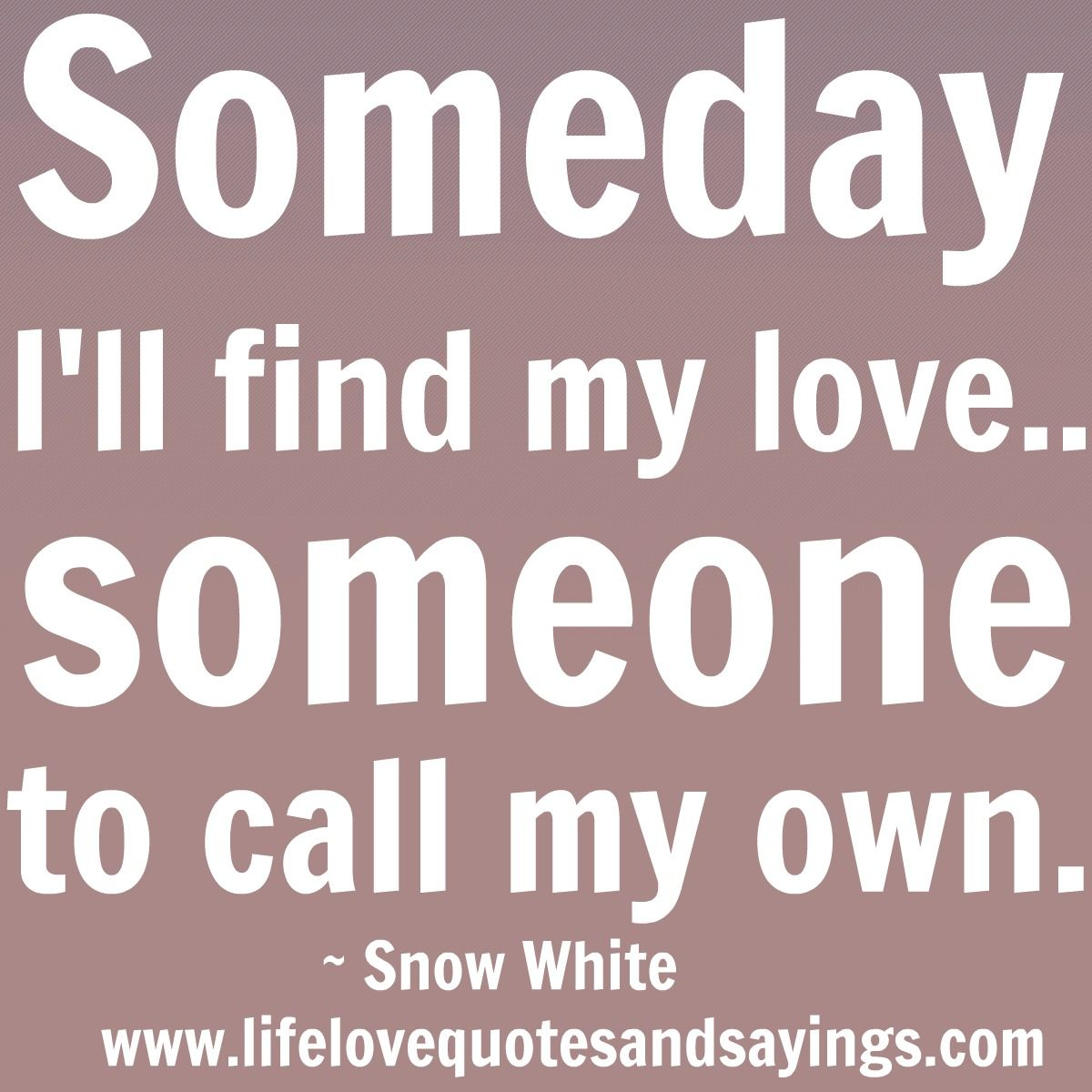 Quotes About Finding Love: Someday I'll Find My Love…someone To Call My Own.