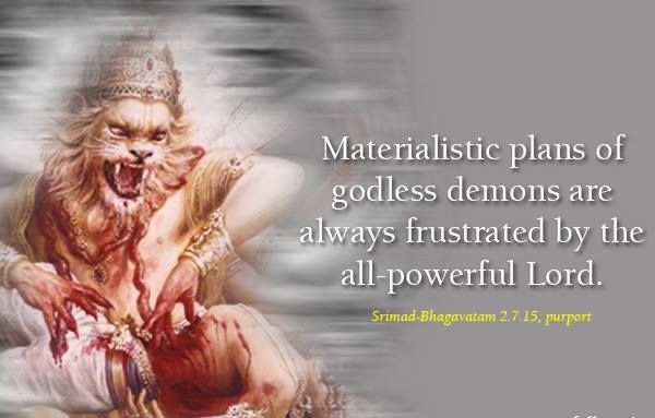 """"""" Prahlada Maharaja happened to be the son of Hiranyakasipu, and because the boy was a great devotee, his father tortured him to the best of his ability. In this extreme situation, the Lord assumed the incarnation of Nrsimhadeva, and just to finish the enemy of the demigods, the Lord killed Hiranyakasipu in a manner beyond the demon's imagination."""""""