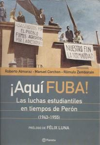 Almaraz, Roberto, Corchon, Manuel y Zemborain, Rómulo. ¡Aquí FUBA!. Las luchas estudiantiles en tiempos de Perón(1943-1955).. | El Peronismo en sus Fuentes