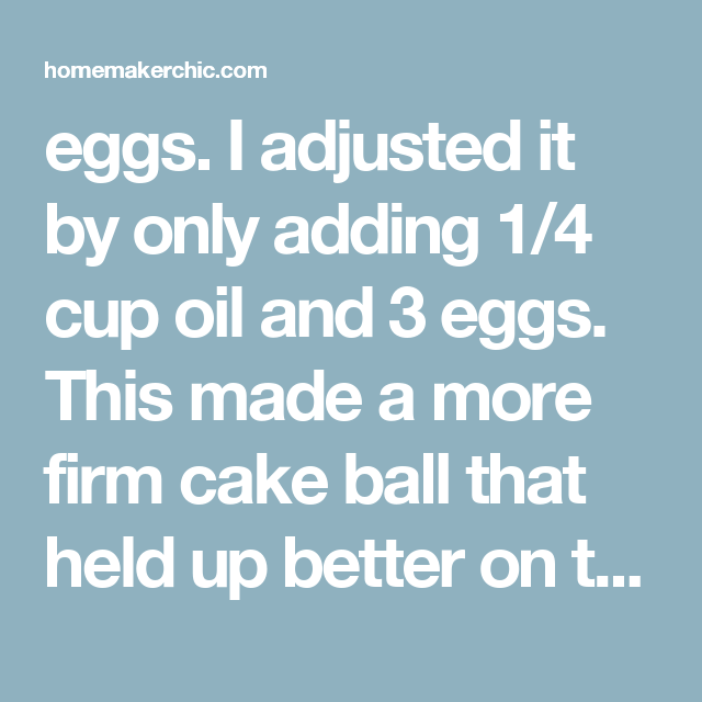 eggs. I adjusted it by only adding 1/4 cup oil and 3 eggs. This made a more firm cake ball that held up better on the sticks. One cake mix made 60 pops exactly.