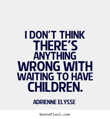 I don't think there's anything wrong with waiting to have children. #quote #quotes #myquote #adrienneelysse #wait #life #responsible   For all the comments about she's too old why is she waiting to have a child that late in life. First of all that's her choice, it's very immature for you to be so concerned about someone else's decision. It's her life. And 9 times out of 10 she's financially stable and married and I respect that.