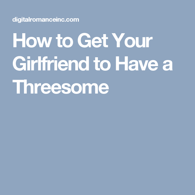 How to get a girlfriend threesome everything