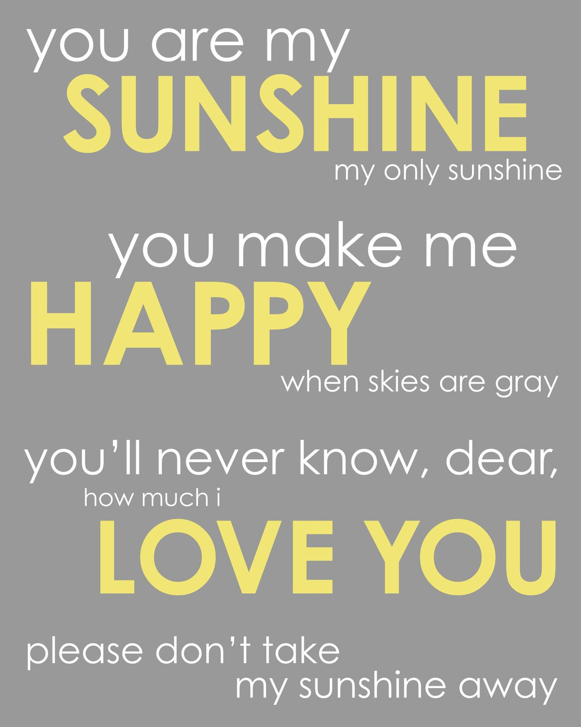 you are my sunshine C c7 you are my sunshine, my only sunshine f c c7 you make me happy when skies are gray f c am you'll never know dear, how much i love you c g7 c please don't take my sunshine away c c7 the other night dear, as i lay sleeping f c c7 i dreamed i held you in my arms f c am but when i.