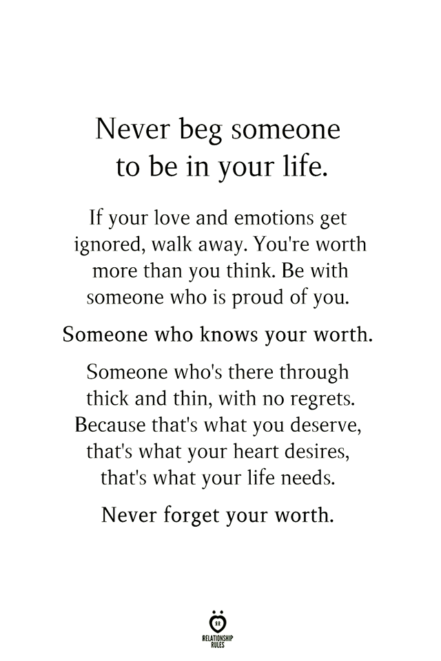 Never beg someone to be in your life.