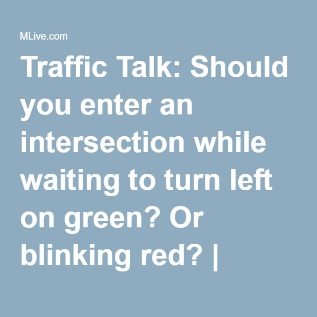 Traffic Talk: Should you enter an intersection while waiting to turn left on green? Or blinking red? | MLive.com