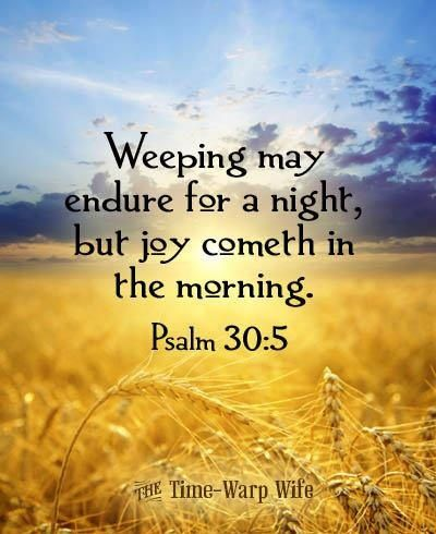 """Psalm 30:5 """"Weeping may endure for a night, but joy cometh in the ..."""