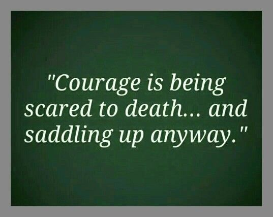 True courage is being scared to death but pulling through regardless
