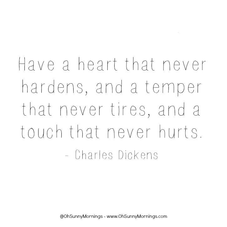 """""""Have a heart that never hardens, and a temper that never tires, and a touch that never hurts."""" - Charles Dickens"""