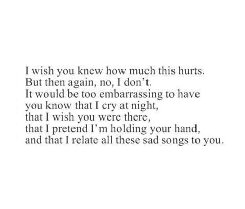 I Wish You Knew How Much This Hurts But Then Again No I Dont It Would Be Too Embarrassing To Have You Know That I Cry A Hurt Quotes True Quotes