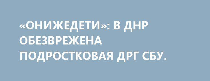 «ОНИЖЕДЕТИ»: В ДНР ОБЕЗВРЕЖЕНА ПОДРОСТКОВАЯ ДРГ СБУ. http://rusdozor.ru/2016/09/12/onizhedeti-v-dnr-obezvrezhena-podrostkovaya-drg-sbu/  Будущее мальчикам сломало, естественно, не МГБ. Будущее им сломала СБУ, когда кто-то в этой структуре решил, что использовать подростков в своих играх – круто и эффективно  Подростки – универсальный козырь в политических раскладах, джокер практически. Играть этой картой может ...