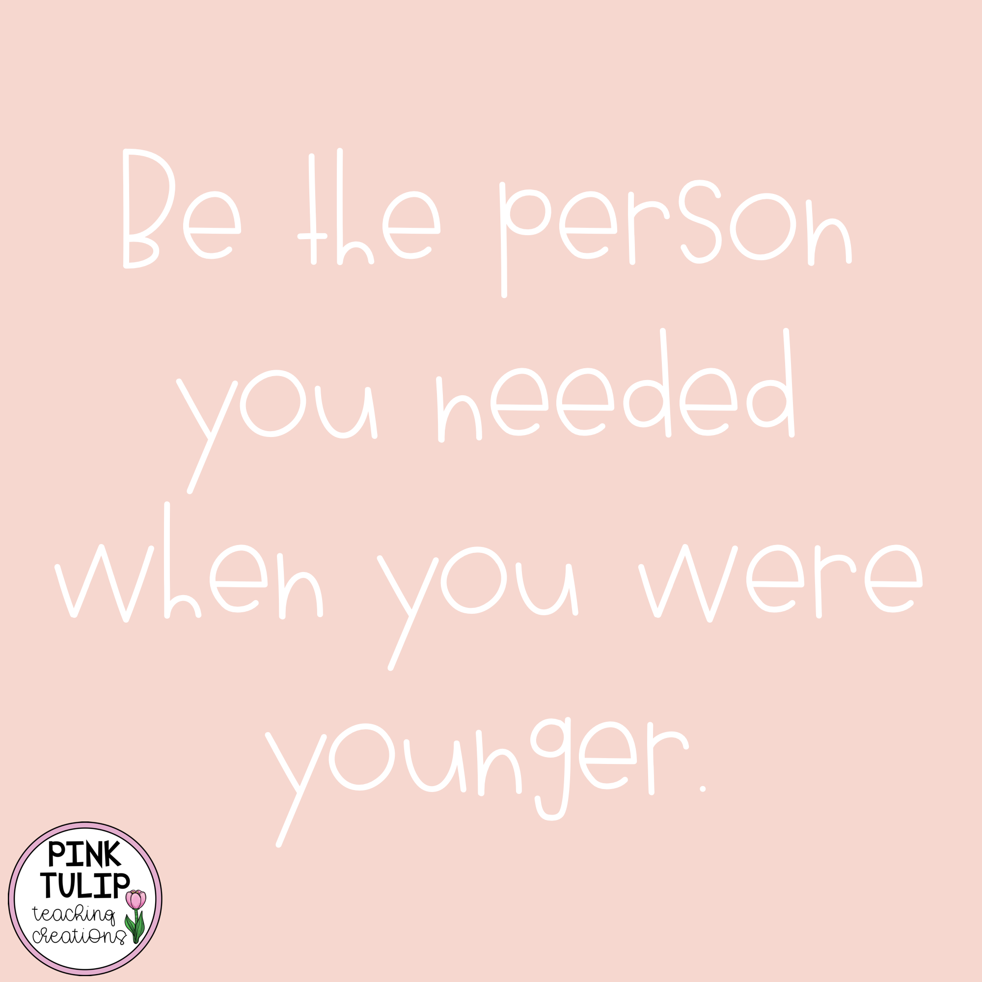 Be The Person You Needed When You Were Younger Quote