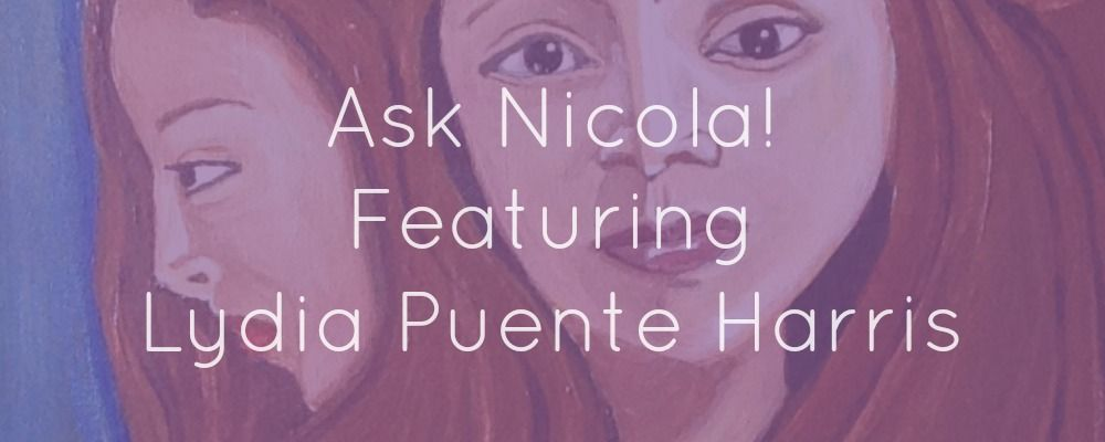 Ask Nicola! Featuring Lydia Puente Harris (click to read full post!)