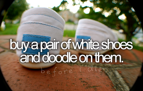 Buy a pair of white shoes and doodle on them. / Bucket List Ideas / Before I Die