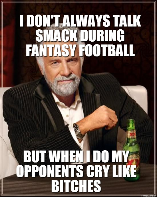 417e3af6bccef43c6d96d6e8cf3e0bd2 i dont always talk smack during fantasy football but when i do my