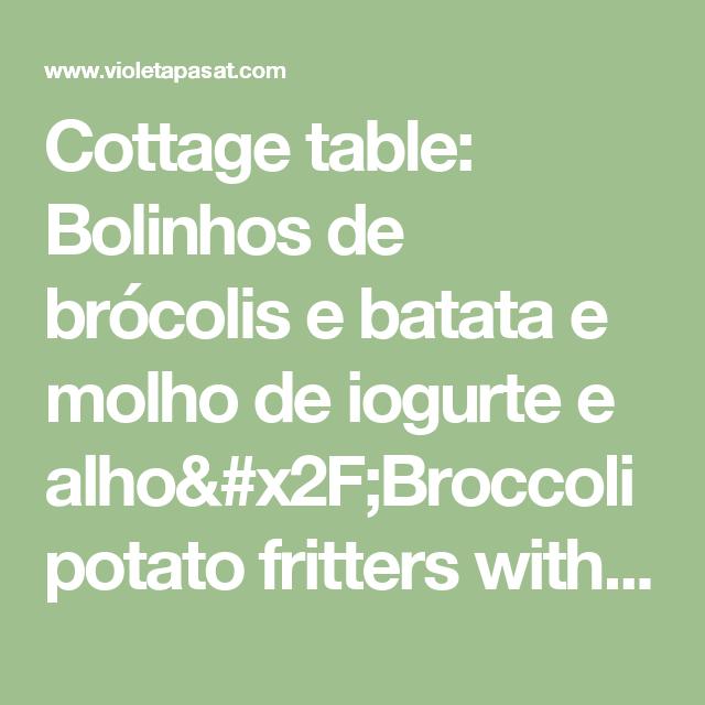 Cottage table: Bolinhos de brócolis e batata e molho de iogurte  e alho/Broccoli potato fritters with yogurt dipping sauce