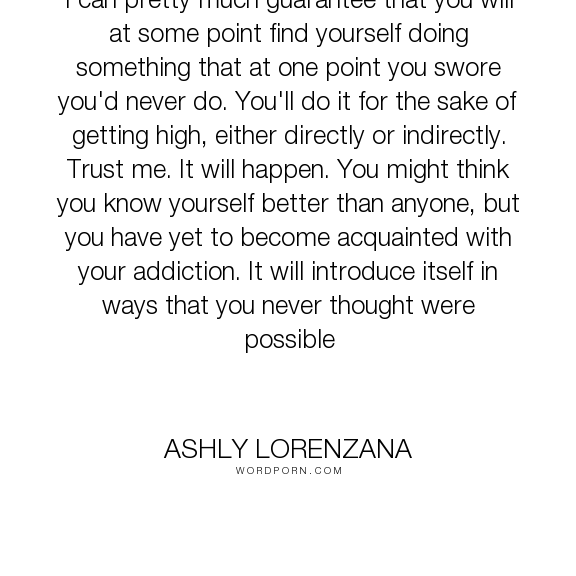 "Ashly Lorenzana - ""I can pretty much guarantee that you will at some point find yourself doing something..."". people, values, morality, drugs, addiction, struggle, meth"