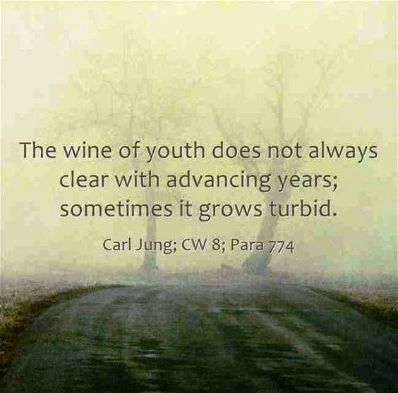 The wine of youth does not always clear with advancing years; sometimes it grows turbid. ~Carl Jung; CW 8; Para 774.