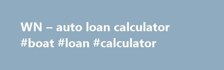WN u2013 auto loan calculator #boat #loan #calculator http\/\/loan - auto loan calculator