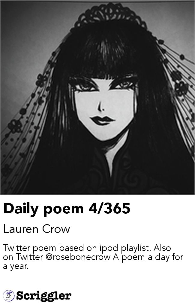Daily poem 4/365 by Lauren Crow https://scriggler.com/detailPost/story/47872 Twitter poem based on ipod playlist. Also on Twitter @rosebonecrow A poem a day for a year.