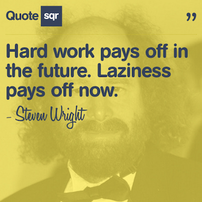 Hard work pays off in the future. Laziness pays off now ... Funny Quotes About Working Hard