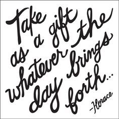 """Take as a gift whatever the day brings forth."" ~ Horace"