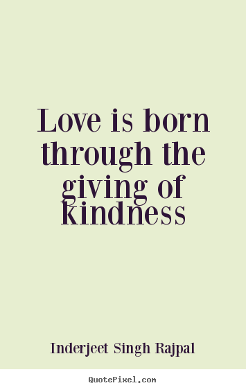 Inspirational Saying Love Is Born Through The Giving The Kindness Stunning Giving Love Quotes