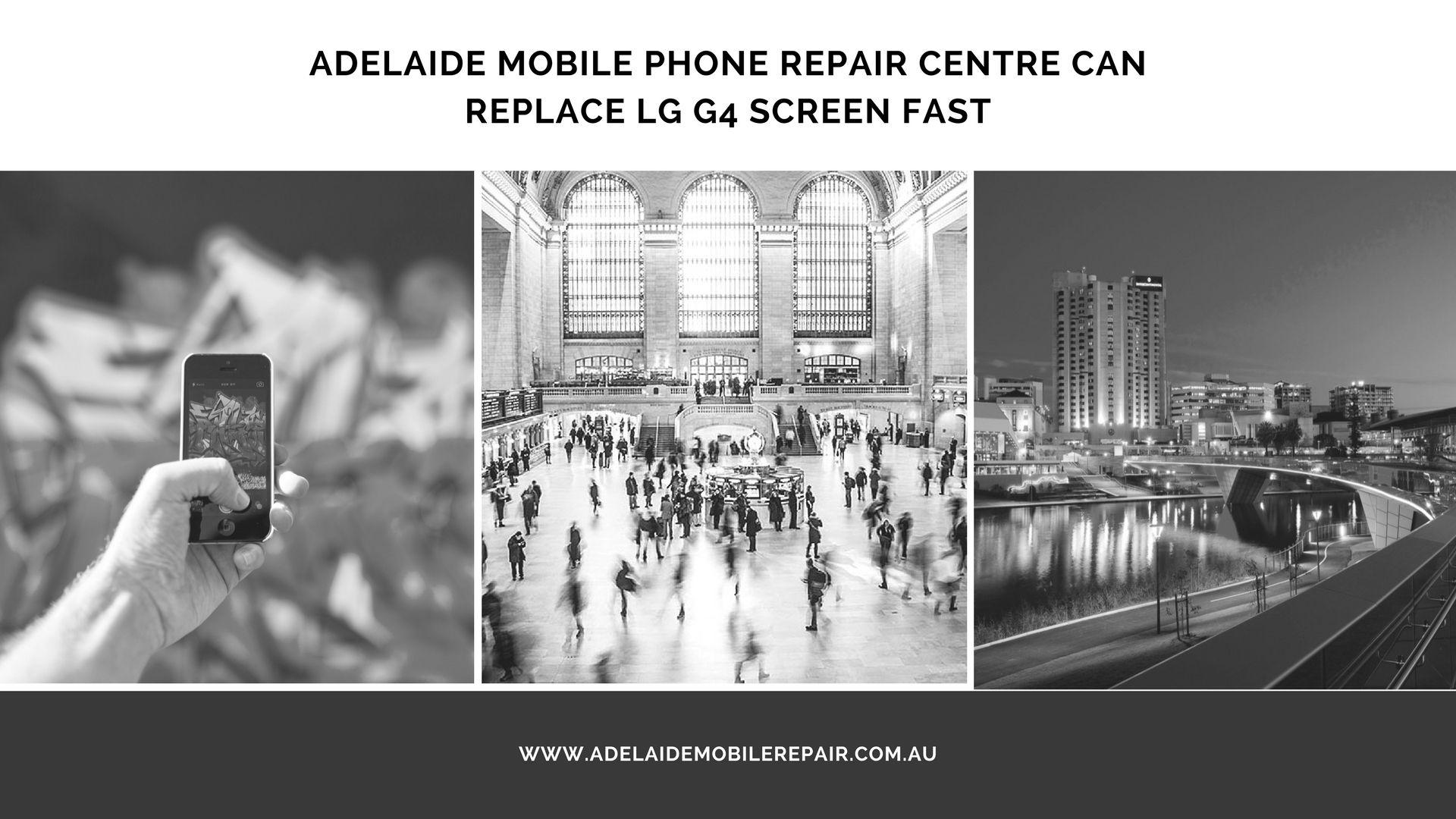 Adelaide mobile phone repair centre can replace lgg4