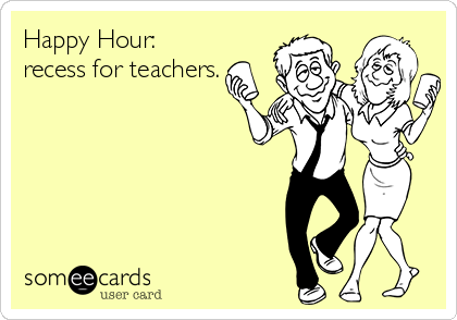 Happy Hour Recess For Teachers Someecards Ecards Funny Funny Drinking Memes