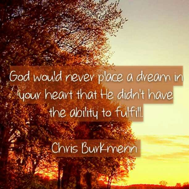 When I think about God, I think about how good He is. How faithful He is to his promises. God would never place a dream in your heart that He didn't have the ability to fulfill. Chris Burkmenn #fall