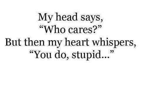 My head says who cares and then my heart whispers you do stupid! Relationships