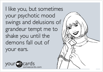 Delusions Of Grandeur Quotes Funny Confession Ecard I Like You But Sometimes Your Psychotic .