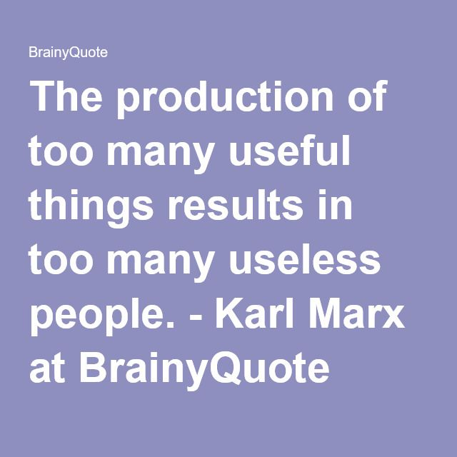The production of too many useful things results in too many useless people. - Karl Marx at BrainyQuote