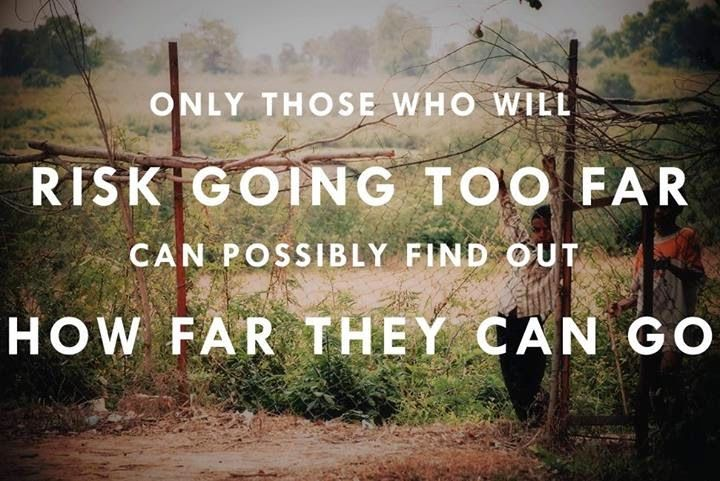 Only those who will Risk going too Fra can possibly find out how far they can go...