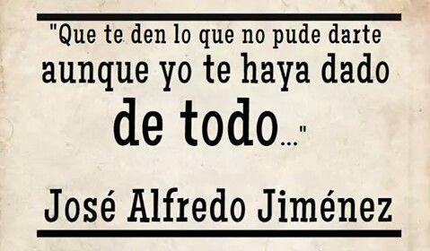 José Alfredo Jiménez Ojalá Que Te Vaya Bonito Ay Dolor Frases De Canciones Frases De Luis Miguel José Alfredo Jiménez