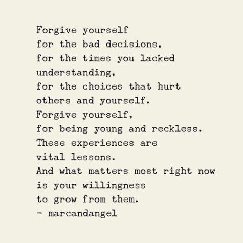 Forgive yourself for the bad decisions you made, for the times you lacked understanding, for the choices that hurt others & yourself. Forgive yourself, for being young & reckless. These are all vital lessons. And what matters most right now is your willingness to grow from them.