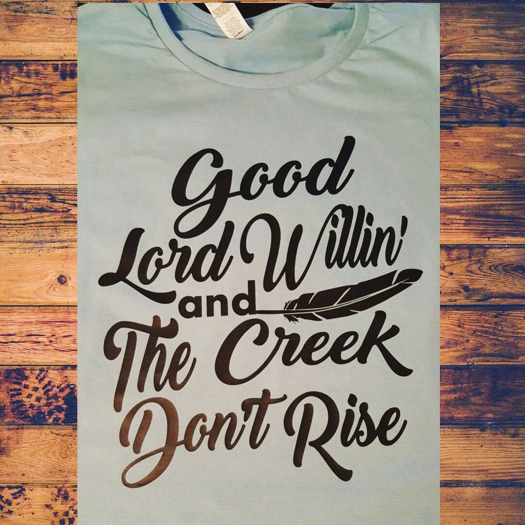 Good Lord Willing And The Creek Dont Rise Custom Shirt By