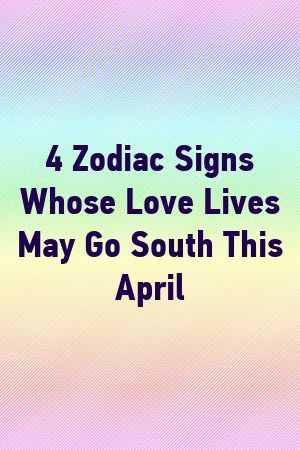 Photo of 4 Zodiac Signs Whose Love Lives May Go South This April by Una Short