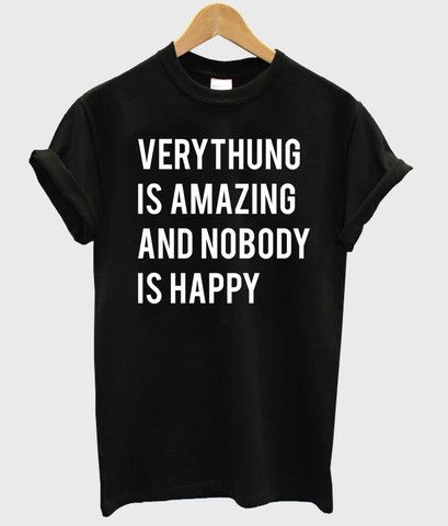 everthing is amazing and nobody is happy shirt #tshirt #graphictee #awsome #tee #funnyshirt