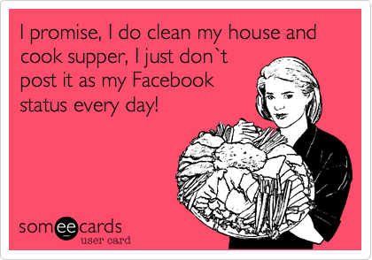 I promise, I do clean my house and cook supper, I just don`t post it as my Facebook status every day!