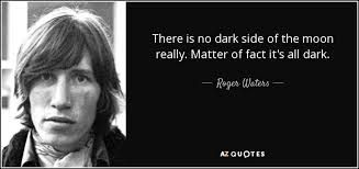 There Is No Dark Side Of The Moon Really Matter Of Fact It S All Dark Roger Waters Dark Side Quotes