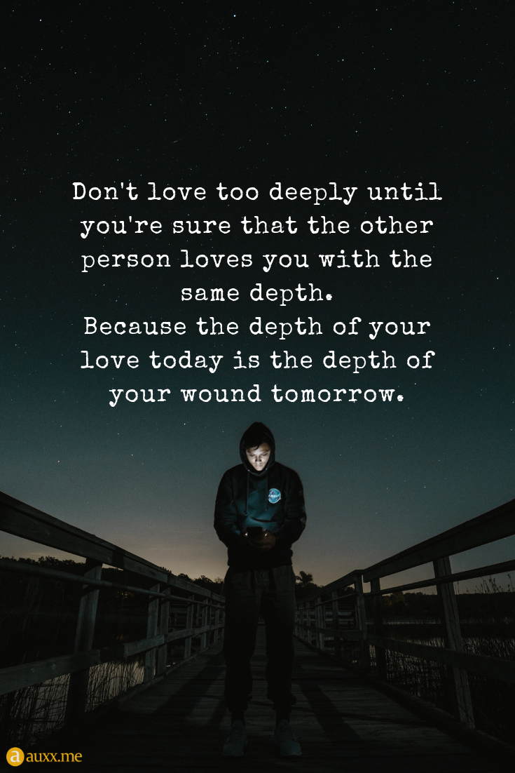 Don T Love Too Deeply Until You Re Sure That The Other Person Loves You With The Same Depth Because The D You Dont Love Me Found You Quotes Because I Love You