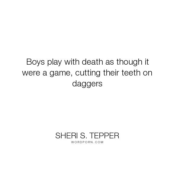 "Sheri S. Tepper - ""Boys play with death as though it were a game, cutting their teeth on daggers"". death, games"