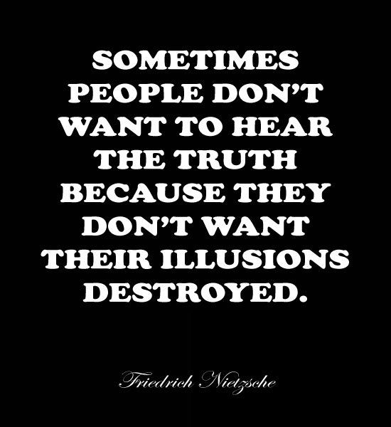 Friedrich Nietzsche Quotes: Sometimes People Donu0027t Want To Hear The Truth,  Because They Donu0027t Want Their Illusions Destroyed! This Is So Very True!