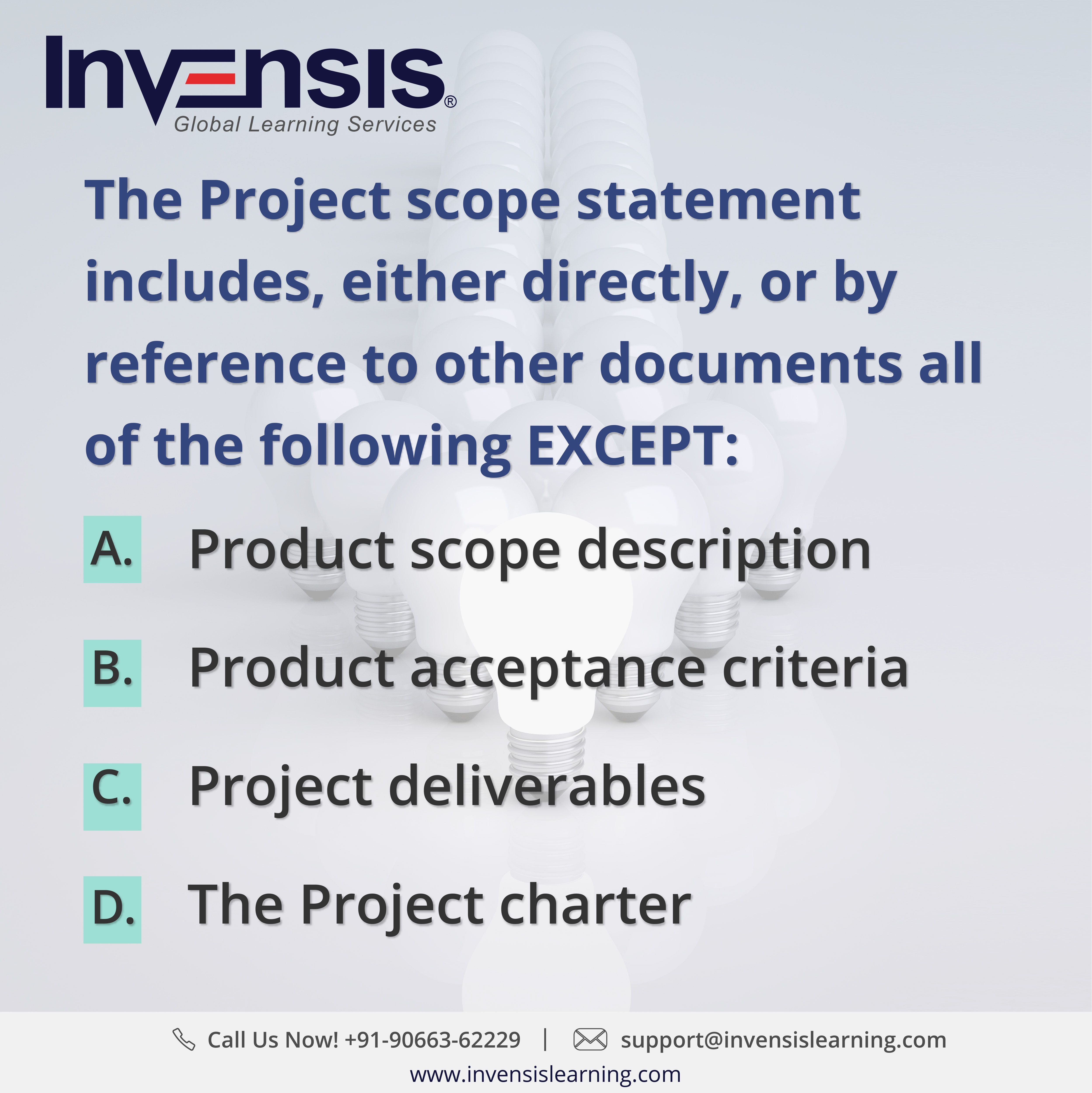 The Project scope statement includes, either directly, or by reference to other documents all of the following EXCEPT: Looking to build your CAPM knowledge? Please visit www.invensislearning.com for more information on our upcoming CAPM courses  and around the world. Get 10% discount on an upcoming training program within 3 months of attending our course. #CAPMExam #CAPM #CAPMTraining #CAPMQuestion #CAPMCertification