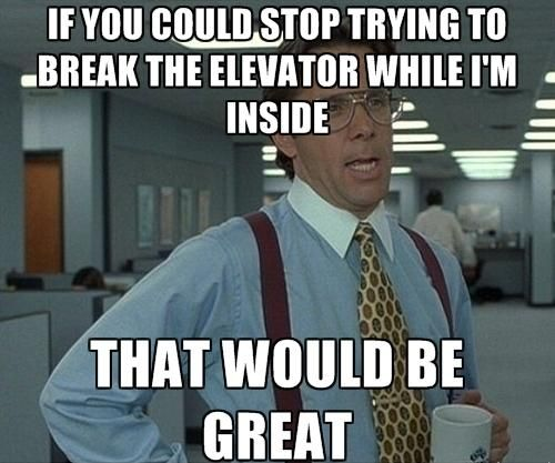 "To the morbidly obese guy ""testing"" our elevator by bouncing around."