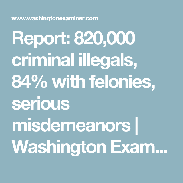Report: 820,000 criminal illegals, 84% with felonies, serious misdemeanors | Washington Examiner
