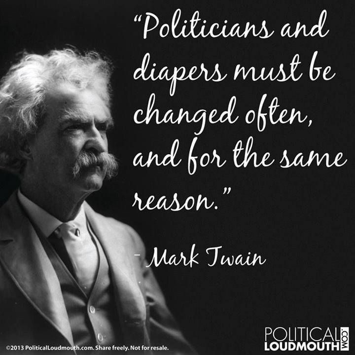 Politicians And Diapers Must Be Changed Often And For The Same Reason Mark Twain Mark Twain Quotes Funny Inspirational Quotes Sayings And Phrases